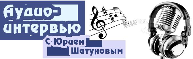 Аудио-интервью с Юрием Шатуновым